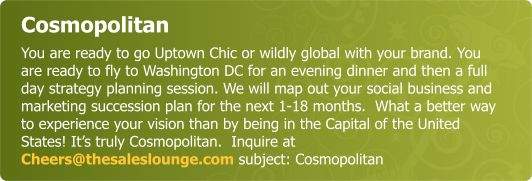 Cosmopolitan - You are ready to go Uptown Chic or wildly global with your brand. You are ready to fly to Washington DC evening dinner and a full day strategy planning session to map out your social and marketing succession plan for the next 1-18months!  What better way to experience your vision than by being in the Capital of the USA- Washington  DC? Its truly Cosmopolitan.  Inquire at  Cheers@thesaleslounge.com subject: Cosmopolitan