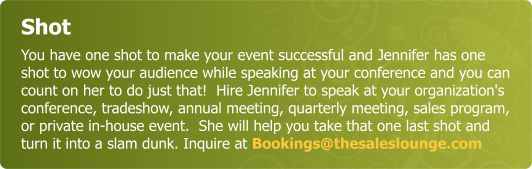 Shot - You have one shot to make your event successful and Jennifer has one shot to wow your audience while speaking at your conference and you can count on her to do just that!  Hire Jennifer to speak at your organizations conference, tradeshow, annual meeting, quarterly meeting, sales program,  or private in house event.  She will help you take that one shot  and it will be a grand slam. Inquire at Bookings@thesaleslounge.com