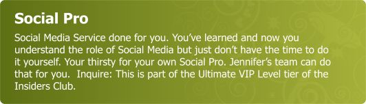 Social Pro - Social Media Service done for you. Youve learned and now understand the role of Social Media but just dont have the time to do it yourself. Your thirsty for your own Social Pro. Jennifers team can do that for you.  Inquire..this is part of our Member Ultimate VIP offering as part of Insiders Club.